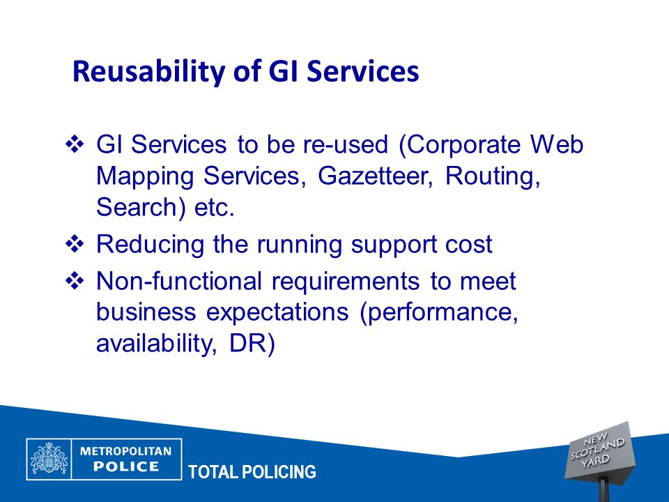 TOTAL POLICING Reusability of GI Services  GI Services to be re-used (Corporate Web Mapping Services, Gazetteer, Routing, Search) etc.  Reducing the