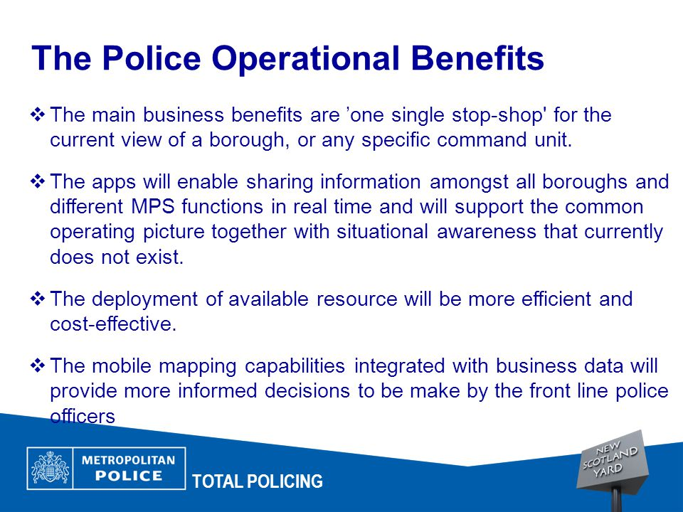 TOTAL POLICING The Police Operational Benefits  The main business benefits are 'one single stop-shop for the current view of a borough, or any specific command unit.