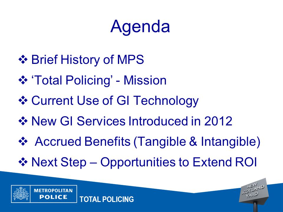 TOTAL POLICING Agenda  Brief History of MPS  'Total Policing' - Mission  Current Use of GI Technology  New GI Services Introduced in 2012  Accrued Benefits (Tangible & Intangible)  Next Step – Opportunities to Extend ROI