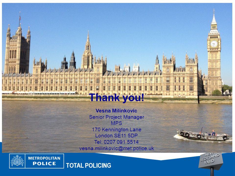 TOTAL POLICING Thank you! Vesna Milinkovic Senior Project Manager MPS 170 Kennington Lane London SE11 5DP Tel: 0207 091 5514 vesna.milinkovic@met.poli