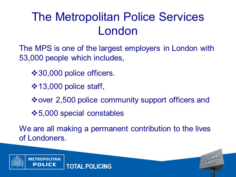 TOTAL POLICING The Metropolitan Police Services London The MPS is one of the largest employers in London with 53,000 people which includes,  30,000 police officers.