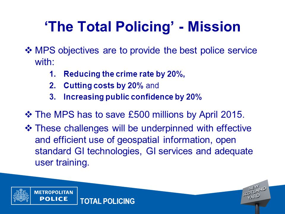 TOTAL POLICING 'The Total Policing' - Mission  MPS objectives are to provide the best police service with: 1.Reducing the crime rate by 20%, 2.Cutting costs by 20% and 3.Increasing public confidence by 20%  The MPS has to save £500 millions by April 2015.