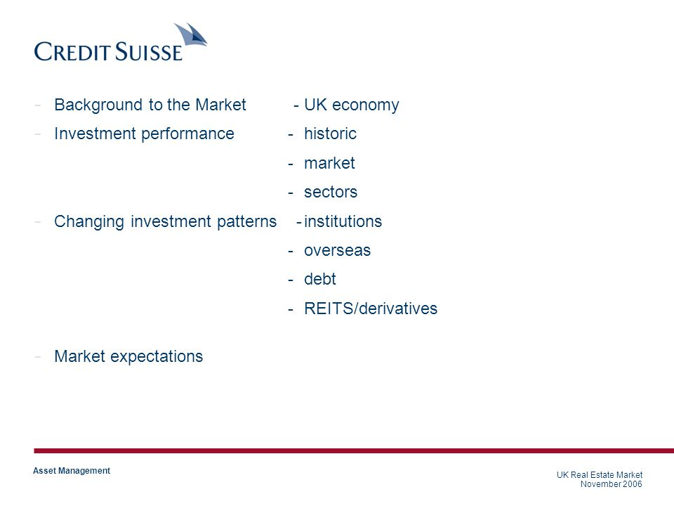 UK Real Estate Market November 2006 Asset Management - Background to the Market -UK economy - Investment performance -historic -market -sectors - Changing investment patterns -institutions -overseas -debt -REITS/derivatives - Market expectations UK Real Estate Market November 2006