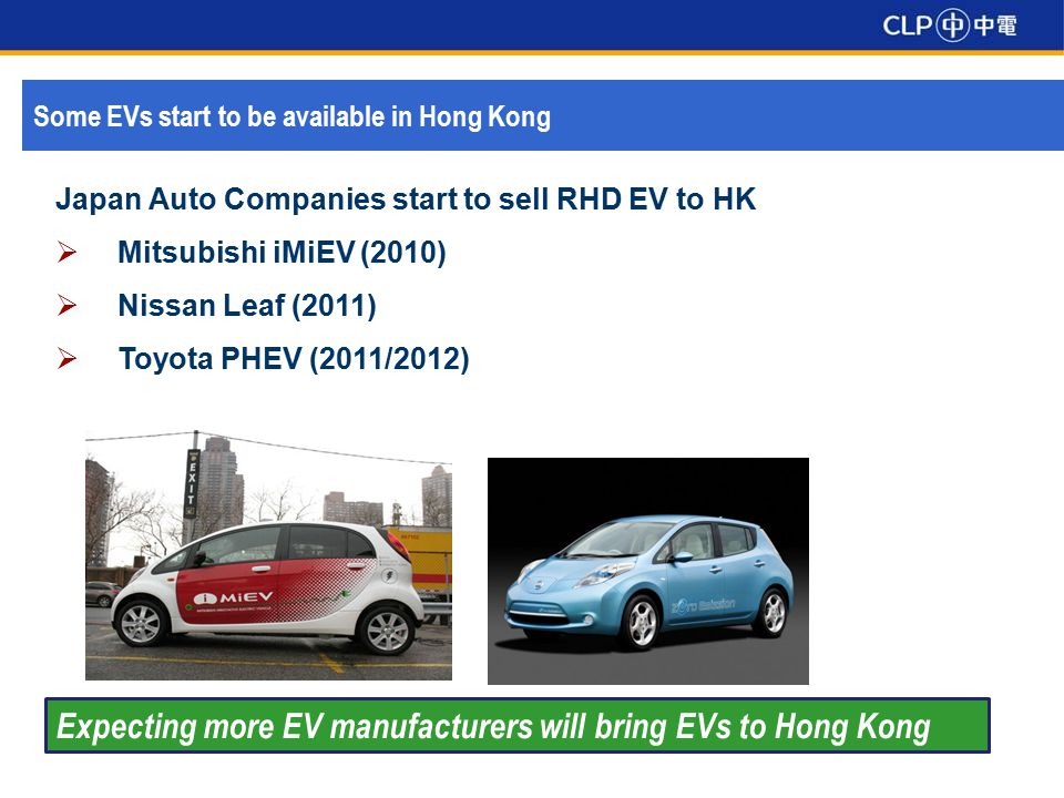 Some EVs start to be available in Hong Kong Japan Auto Companies start to sell RHD EV to HK  Mitsubishi iMiEV (2010)  Nissan Leaf (2011)  Toyota PHEV (2011/2012) Expecting more EV manufacturers will bring EVs to Hong Kong