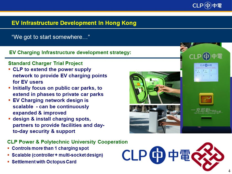 4 EV Infrastructure Development In Hong Kong We got to start somewhere… EV Charging Infrastructure development strategy: Standard Charger Trial Project  CLP to extend the power supply network to provide EV charging points for EV users  Initially focus on public car parks, to extend in phases to private car parks  EV Charging network design is scalable - can be continuously expanded & improved  design & install charging spots, partners to provide facilities and day- to-day security & support CLP Power & Polytechnic University Cooperation  Controls more than 1 charging spot  Scalable (controller + multi-socket design)  Settlement with Octopus Card