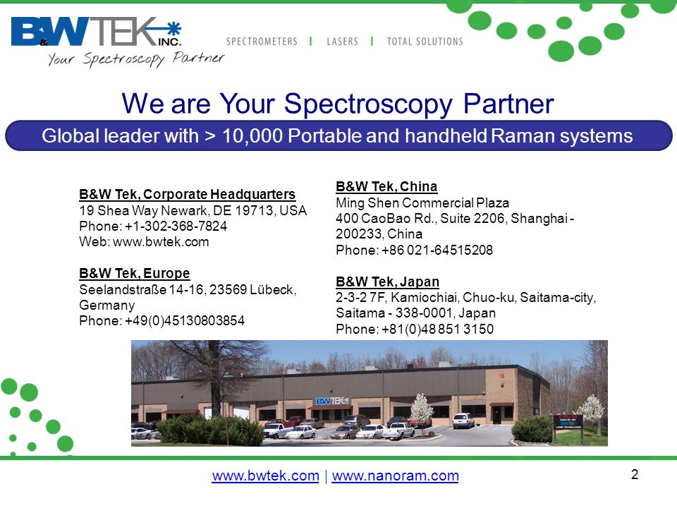 2 We are Your Spectroscopy Partner Global leader with > 10,000 Portable and handheld Raman systems B&W Tek, China Ming Shen Commercial Plaza 400 CaoBao Rd., Suite 2206, Shanghai - 200233, China Phone: +86 021-64515208 B&W Tek, Japan 2-3-2 7F, Kamiochiai, Chuo-ku, Saitama-city, Saitama - 338-0001, Japan Phone: +81(0)48 851 3150 B&W Tek, Corporate Headquarters 19 Shea Way Newark, DE 19713, USA Phone: +1-302-368-7824 Web: www.bwtek.com B&W Tek, Europe Seelandstraße 14-16, 23569 Lübeck, Germany Phone: +49(0)45130803854 www.bwtek.comwww.bwtek.com | www.nanoram.comwww.nanoram.com