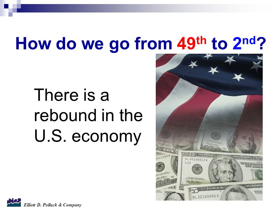 Elliott D. Pollack & Company How do we go from 49 th to 2 nd ? There is a rebound in the U.S. economy