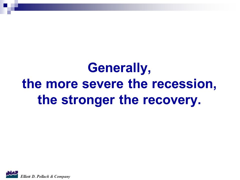 Elliott D. Pollack & Company Generally, the more severe the recession, the stronger the recovery.