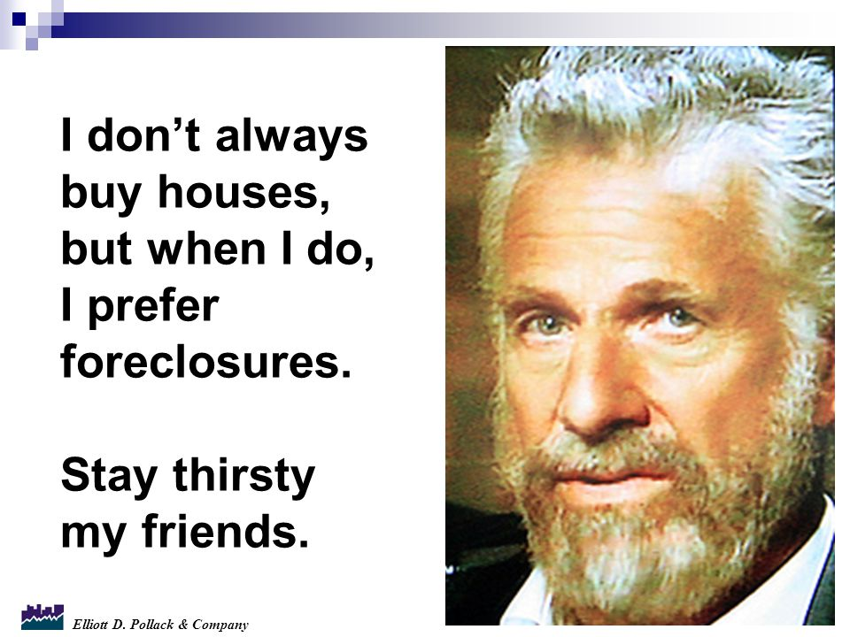 Elliott D. Pollack & Company I don't always buy houses, but when I do, I prefer foreclosures.