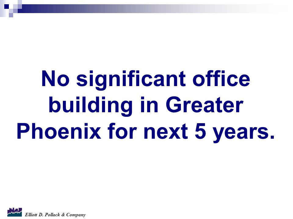 Elliott D. Pollack & Company No significant office building in Greater Phoenix for next 5 years.