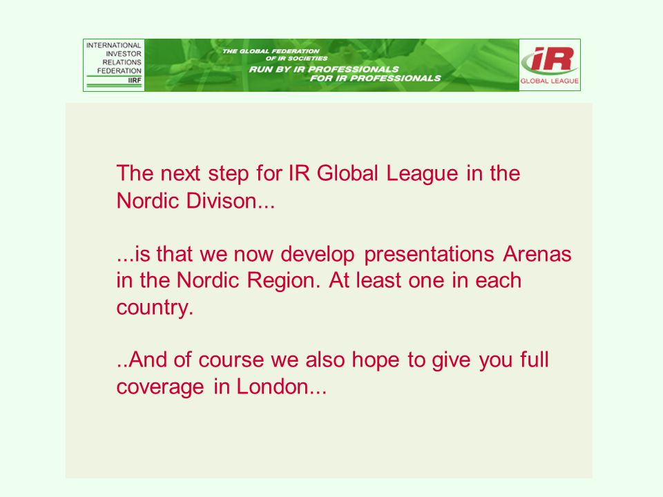 The next step for IR Global League in the Nordic Divison......is that we now develop presentations Arenas in the Nordic Region.