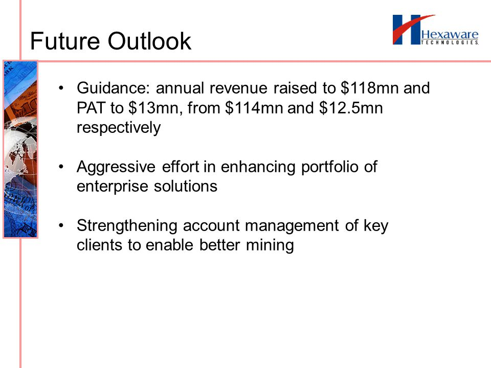 Future Outlook Guidance: annual revenue raised to $118mn and PAT to $13mn, from $114mn and $12.5mn respectively Aggressive effort in enhancing portfolio of enterprise solutions Strengthening account management of key clients to enable better mining