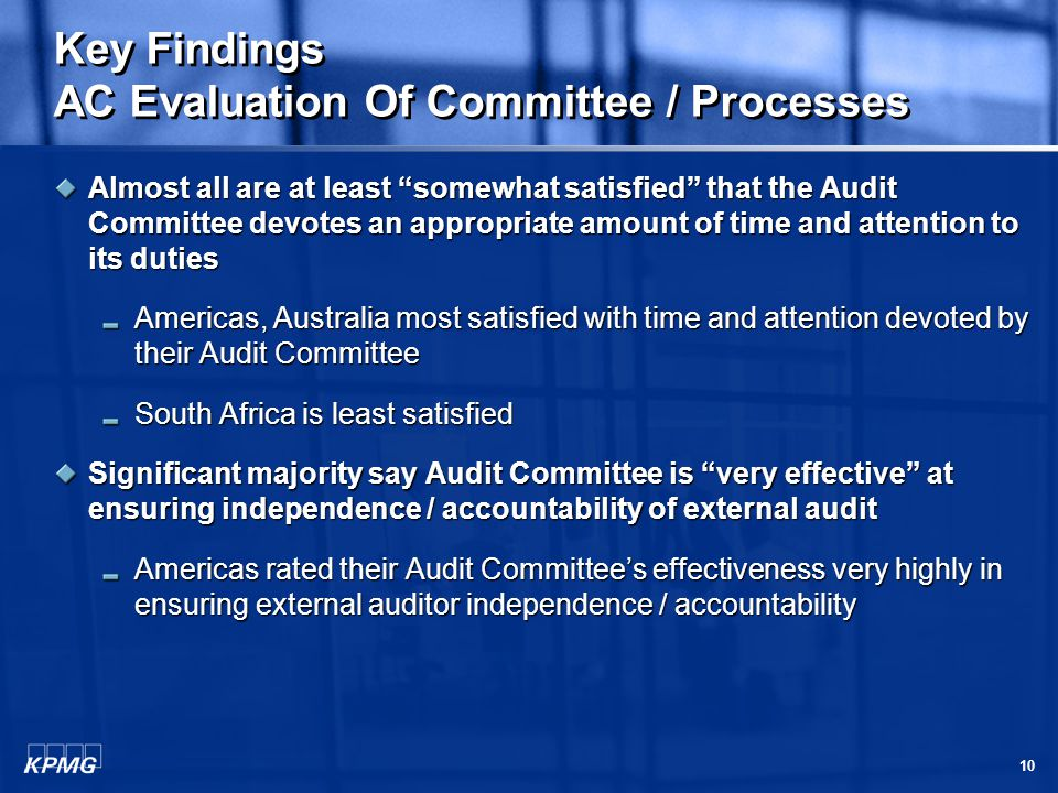 10 Key Findings AC Evaluation Of Committee / Processes Almost all are at least somewhat satisfied that the Audit Committee devotes an appropriate amount of time and attention to its duties Americas, Australia most satisfied with time and attention devoted by their Audit Committee South Africa is least satisfied Significant majority say Audit Committee is very effective at ensuring independence / accountability of external audit Americas rated their Audit Committee's effectiveness very highly in ensuring external auditor independence / accountability