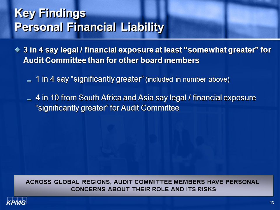 13 Key Findings Personal Financial Liability 3 in 4 say legal / financial exposure at least somewhat greater for Audit Committee than for other board members 1 in 4 say significantly greater (included in number above) 4 in 10 from South Africa and Asia say legal / financial exposure significantly greater for Audit Committee ACROSS GLOBAL REGIONS, AUDIT COMMITTEE MEMBERS HAVE PERSONAL CONCERNS ABOUT THEIR ROLE AND ITS RISKS