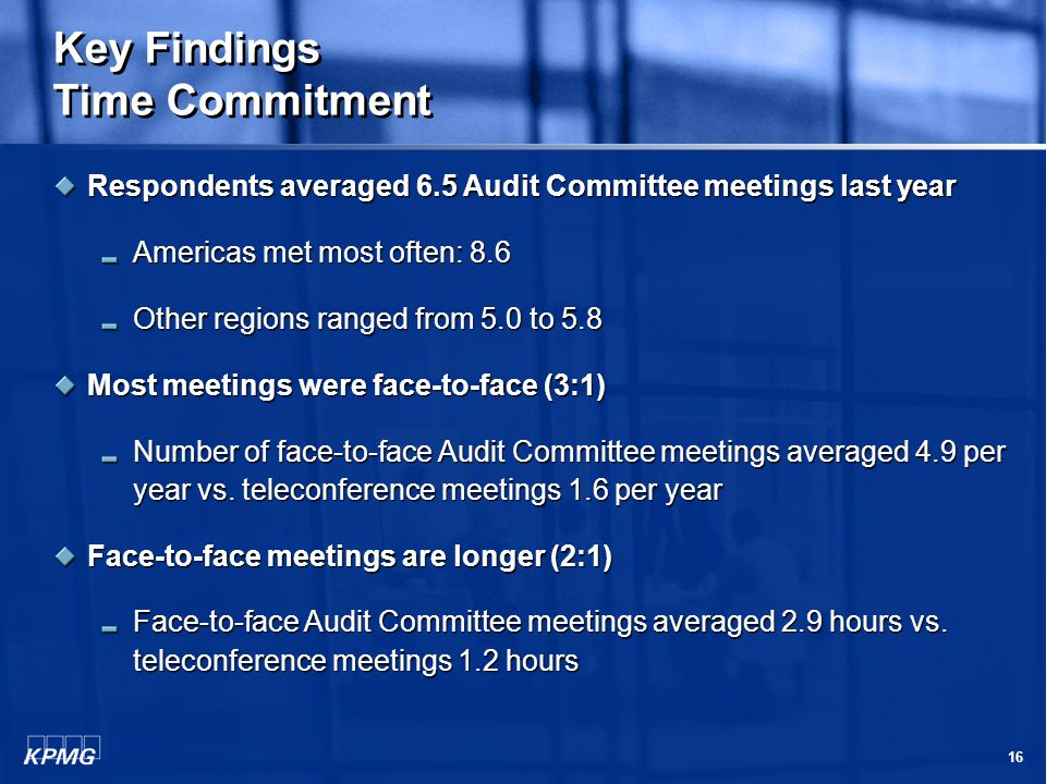 16 Key Findings Time Commitment Respondents averaged 6.5 Audit Committee meetings last year Americas met most often: 8.6 Other regions ranged from 5.0 to 5.8 Most meetings were face-to-face (3:1) Number of face-to-face Audit Committee meetings averaged 4.9 per year vs.