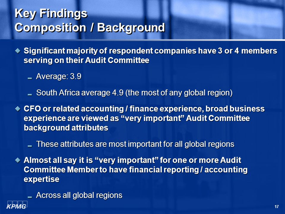 17 Key Findings Composition / Background Significant majority of respondent companies have 3 or 4 members serving on their Audit Committee Average: 3.9 South Africa average 4.9 (the most of any global region) CFO or related accounting / finance experience, broad business experience are viewed as very important Audit Committee background attributes These attributes are most important for all global regions Almost all say it is very important for one or more Audit Committee Member to have financial reporting / accounting expertise Across all global regions