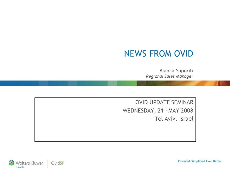 NEWS FROM OVID OVID UPDATE SEMINAR WEDNESDAY, 21 st MAY 2008 Tel Aviv, Israel Bianca Saporiti Regional Sales Manager