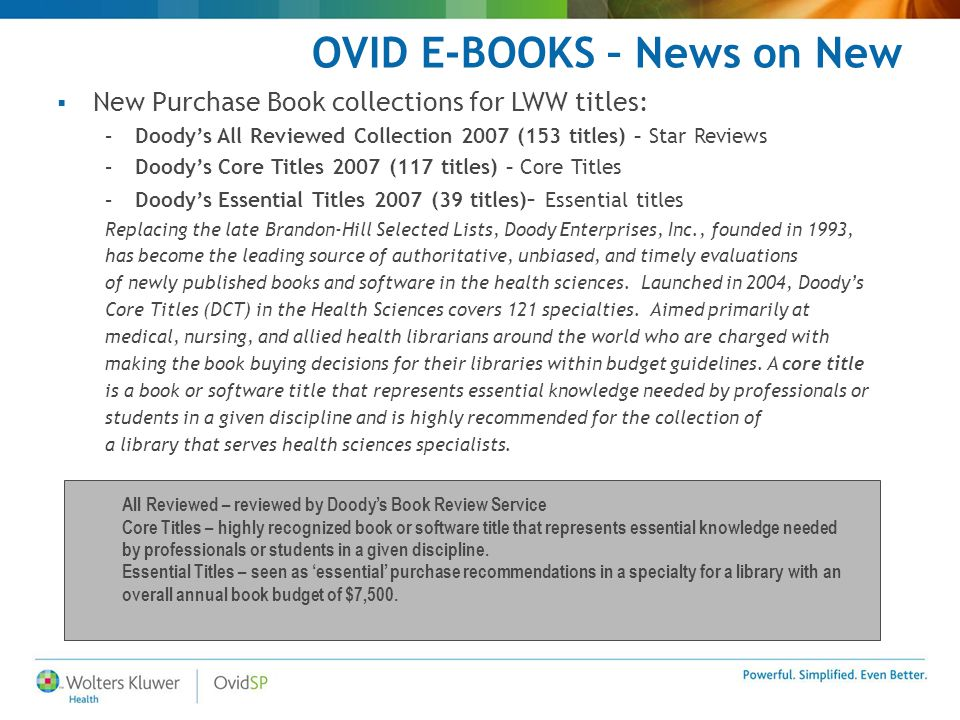 OVID E-BOOKS – News on New  New Purchase Book collections for LWW titles: –Doody's All Reviewed Collection 2007 (153 titles) – Star Reviews –Doody's Core Titles 2007 (117 titles) – Core Titles –Doody's Essential Titles 2007 (39 titles) – Essential titles Replacing the late Brandon-Hill Selected Lists, Doody Enterprises, Inc., founded in 1993, has become the leading source of authoritative, unbiased, and timely evaluations of newly published books and software in the health sciences.