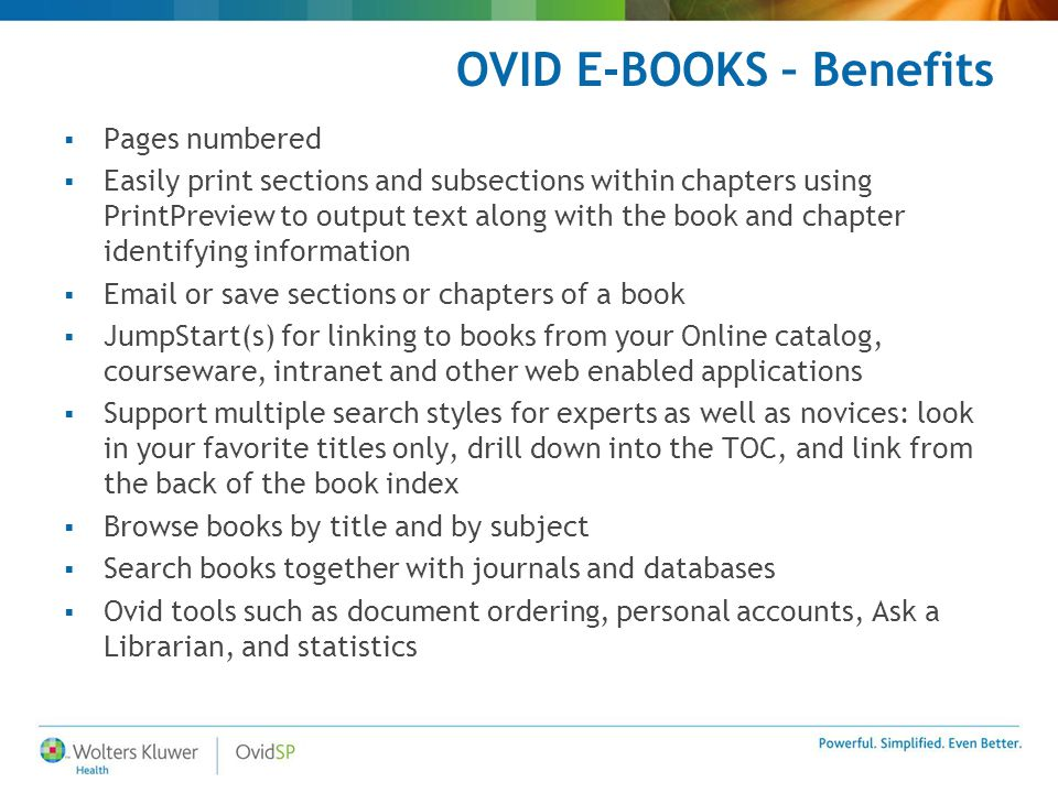 OVID E-BOOKS – Benefits  Pages numbered  Easily print sections and subsections within chapters using PrintPreview to output text along with the book and chapter identifying information  Email or save sections or chapters of a book  JumpStart(s) for linking to books from your Online catalog, courseware, intranet and other web enabled applications  Support multiple search styles for experts as well as novices: look in your favorite titles only, drill down into the TOC, and link from the back of the book index  Browse books by title and by subject  Search books together with journals and databases  Ovid tools such as document ordering, personal accounts, Ask a Librarian, and statistics