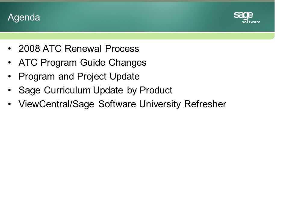 2008 ATC Renewal Process Agreement expires on January 31, 2008 Sage MAS 90, BusinessWorks, PFW and SalesLogix ATCs will receive an email to confirm renew –List ATC Authorized Products –New Pricing (based upon new pricing structure) –ATC Program Guide No new contract needed Respond via email with your agreement to renew Invoice will be processed on February 1,2008 Sage Abra Team to send a separate communication to renew ATC agreement –Separate Program Guide for Sage Abra product –Look for a communication this month