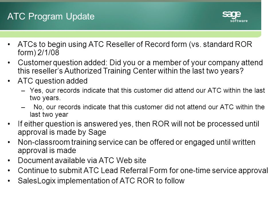 Changes to Your ATC –When changes are made to: Class cancellation policy Training room and/or facility location* Trainer and/or student's computer hardware* Classroom projection system* Size of the classroom or number of students per classroom Training URL address *Submit ATC application with noted changes to Sage Software.