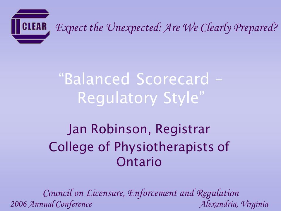 Balanced Scorecard – Regulatory Style Jan Robinson, Registrar College of Physiotherapists of Ontario 2006 Annual ConferenceAlexandria, Virginia Council on Licensure, Enforcement and Regulation Expect the Unexpected: Are We Clearly Prepared