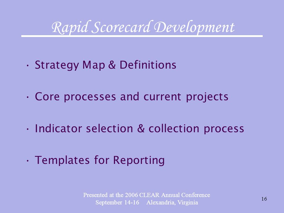 Presented at the 2006 CLEAR Annual Conference September 14-16 Alexandria, Virginia 16 Rapid Scorecard Development Strategy Map & Definitions Core processes and current projects Indicator selection & collection process Templates for Reporting