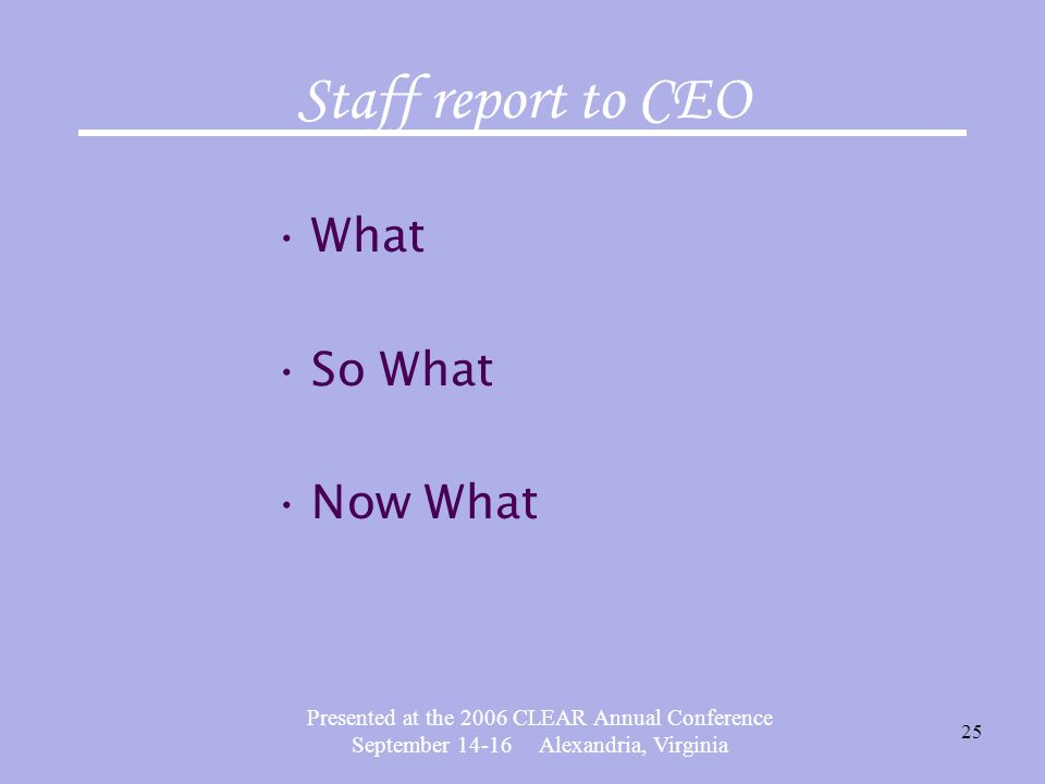 Presented at the 2006 CLEAR Annual Conference September 14-16 Alexandria, Virginia 25 Staff report to CEO What So What Now What