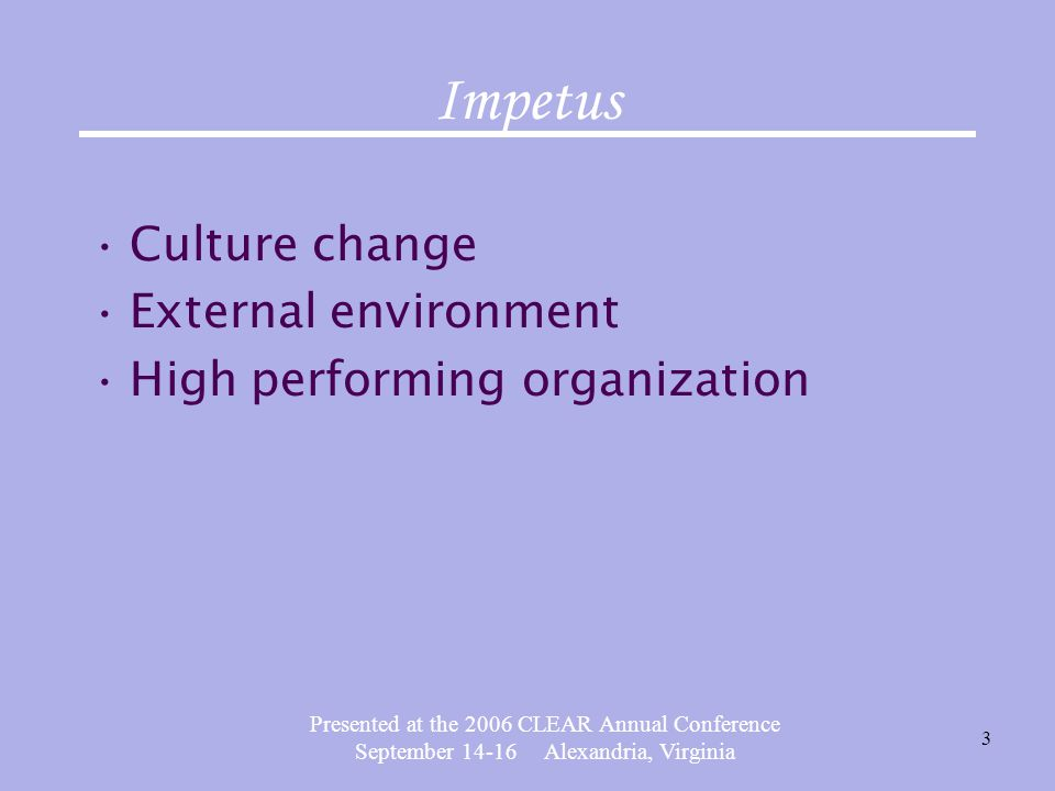 Presented at the 2006 CLEAR Annual Conference September 14-16 Alexandria, Virginia 3 Impetus Culture change External environment High performing organization