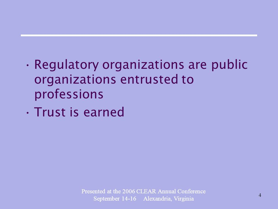 Presented at the 2006 CLEAR Annual Conference September 14-16 Alexandria, Virginia 4 Regulatory organizations are public organizations entrusted to professions Trust is earned