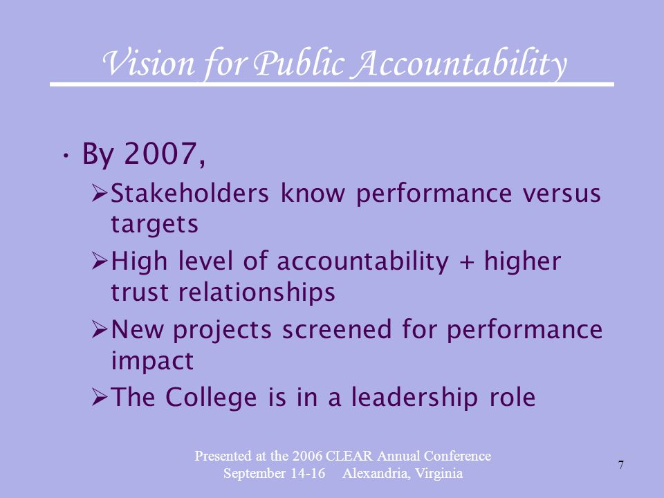 Presented at the 2006 CLEAR Annual Conference September 14-16 Alexandria, Virginia 7 Vision for Public Accountability By 2007,  Stakeholders know performance versus targets  High level of accountability + higher trust relationships  New projects screened for performance impact  The College is in a leadership role