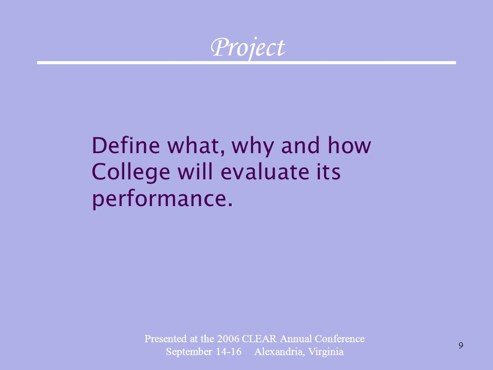 Presented at the 2006 CLEAR Annual Conference September 14-16 Alexandria, Virginia 9 Project Define what, why and how College will evaluate its performance.