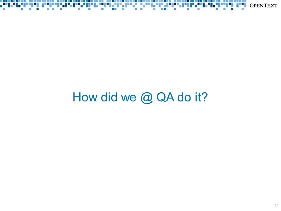 How did we @ QA do it? 17