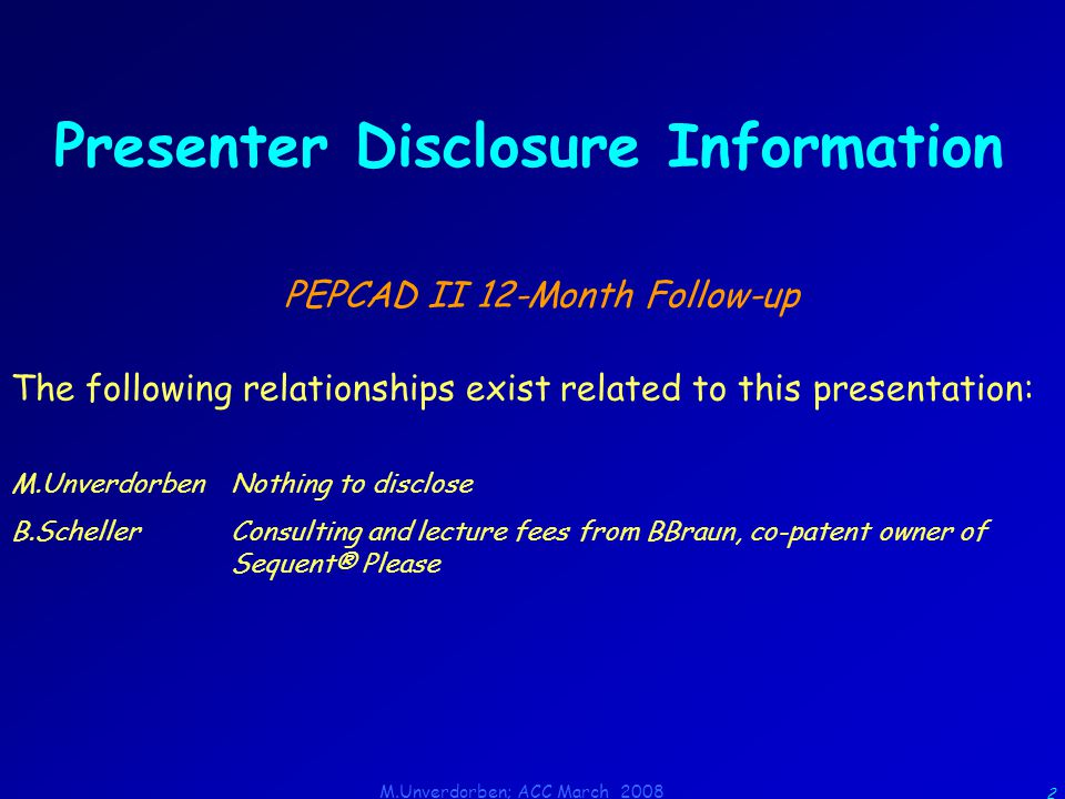 M.Unverdorben; ACC March 2008 2 Presenter Disclosure Information PEPCAD II 12-Month Follow-up The following relationships exist related to this presentation: M.UnverdorbenNothing to disclose B.SchellerConsulting and lecture fees from BBraun, co-patent owner of Sequent® Please
