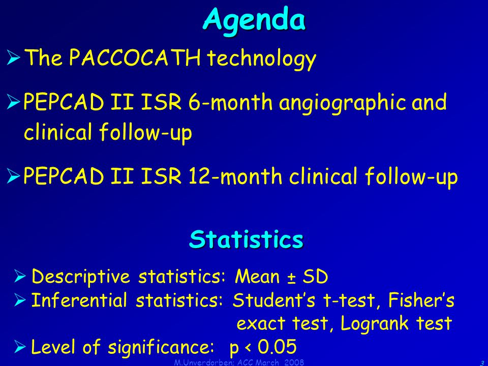 M.Unverdorben; ACC March 2008 3 Agenda  The PACCOCATH technology  PEPCAD II ISR 6-month angiographic and clinical follow-up  PEPCAD II ISR 12-month clinical follow-up  Descriptive statistics: Mean ± SD  Inferential statistics: Student's t-test, Fisher's exact test, Logrank test  Level of significance: p < 0.05 Statistics