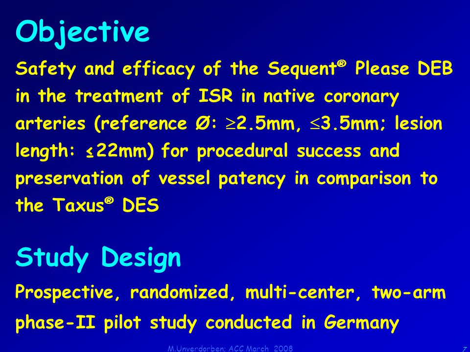 M.Unverdorben; ACC March 2008 7 Objective Safety and efficacy of the Sequent ® Please DEB in the treatment of ISR in native coronary arteries (reference Ø:  2.5mm,  3.5mm; lesion length: ≤22mm) for procedural success and preservation of vessel patency in comparison to the Taxus ® DES Study Design Prospective, randomized, multi-center, two-arm phase-II pilot study conducted in Germany