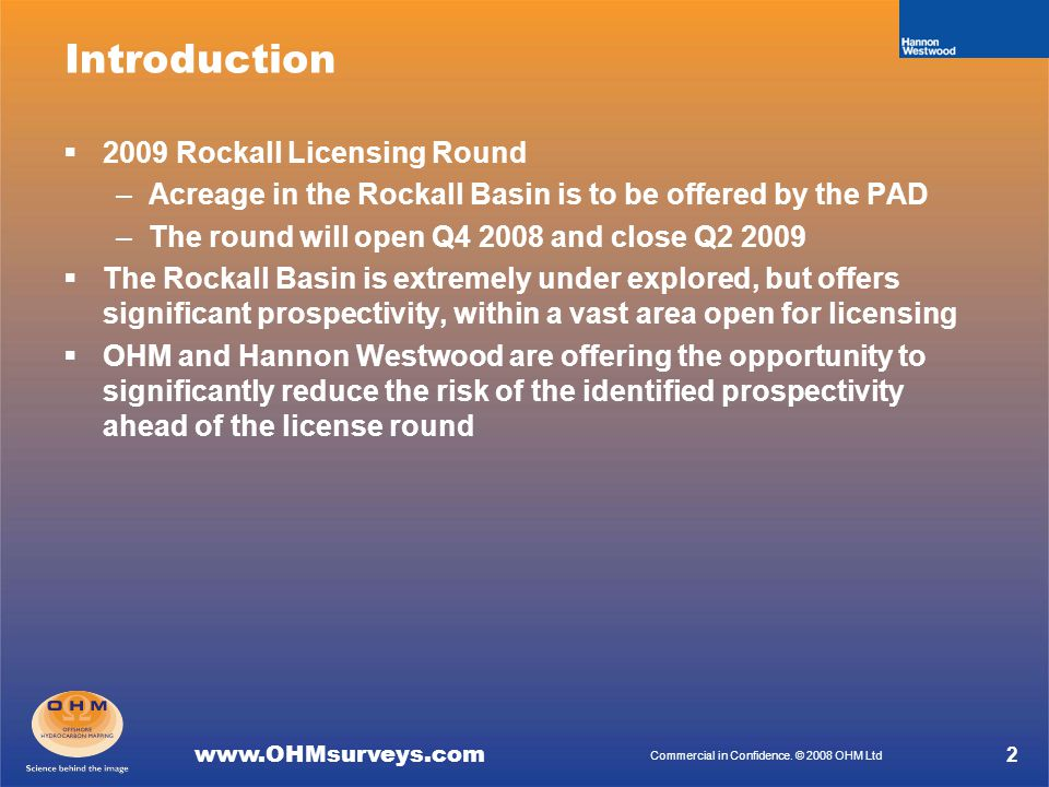 www.OHMsurveys.com Commercial in Confidence. © 2008 OHM Ltd Introduction  2009 Rockall Licensing Round –Acreage in the Rockall Basin is to be offered
