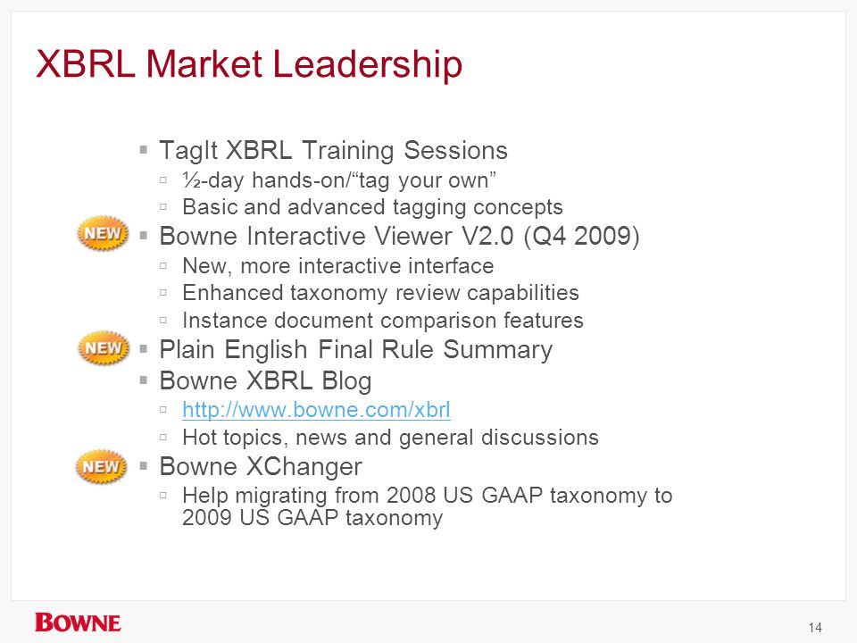 XBRL Market Leadership  TagIt XBRL Training Sessions  ½-day hands-on/ tag your own  Basic and advanced tagging concepts  Bowne Interactive Viewer V2.0 (Q4 2009)  New, more interactive interface  Enhanced taxonomy review capabilities  Instance document comparison features  Plain English Final Rule Summary  Bowne XBRL Blog  http://www.bowne.com/xbrl http://www.bowne.com/xbrl  Hot topics, news and general discussions  Bowne XChanger  Help migrating from 2008 US GAAP taxonomy to 2009 US GAAP taxonomy 14