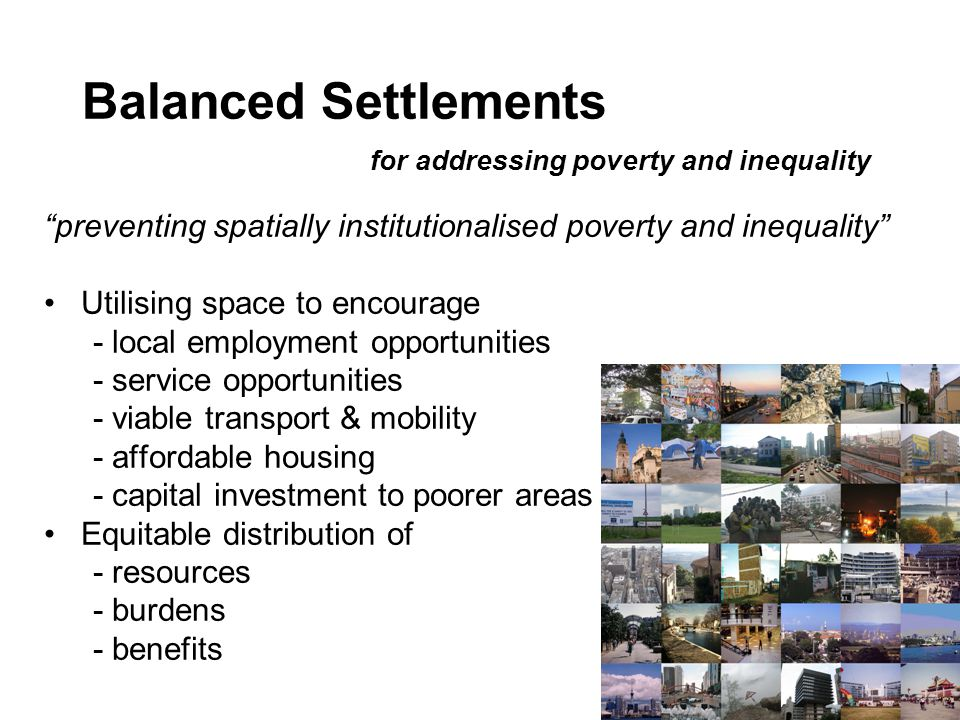 Balanced Settlements for addressing poverty and inequality preventing spatially institutionalised poverty and inequality Utilising space to encourage - local employment opportunities - service opportunities - viable transport & mobility - affordable housing - capital investment to poorer areas Equitable distribution of - resources - burdens - benefits