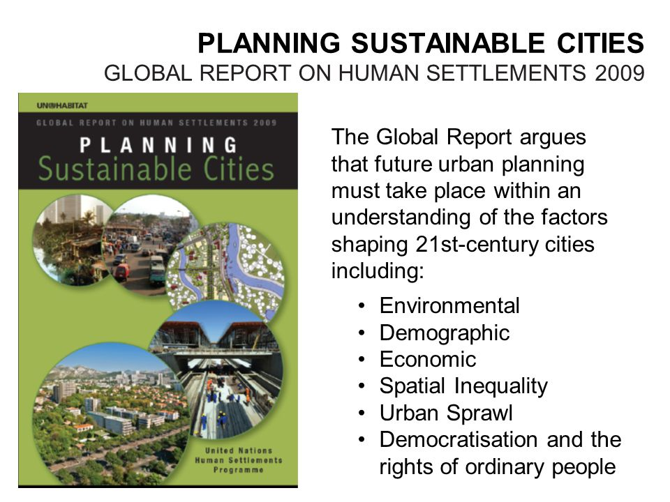 PLANNING SUSTAINABLE CITIES GLOBAL REPORT ON HUMAN SETTLEMENTS 2009 The Global Report argues that future urban planning must take place within an understanding of the factors shaping 21st-century cities including: Environmental Demographic Economic Spatial Inequality Urban Sprawl Democratisation and the rights of ordinary people