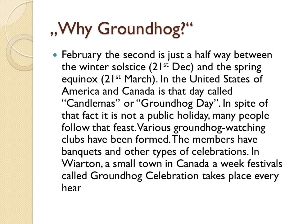 """Why Groundhog February the second is just a half way between the winter solstice (21 st Dec) and the spring equinox (21 st March)."