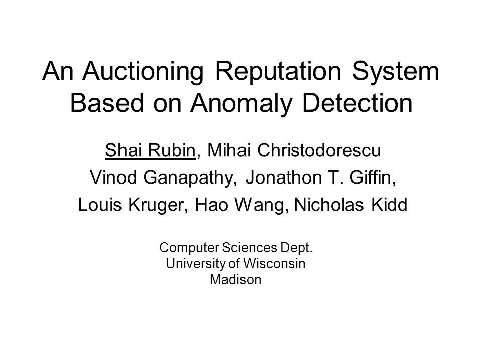 An Auctioning Reputation System Based on Anomaly Detection Shai Rubin, Mihai Christodorescu Vinod Ganapathy, Jonathon T.
