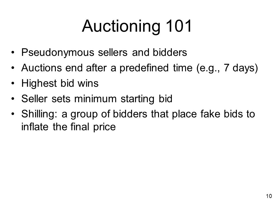 10 Auctioning 101 Pseudonymous sellers and bidders Auctions end after a predefined time (e.g., 7 days) Highest bid wins Seller sets minimum starting bid Shilling: a group of bidders that place fake bids to inflate the final price