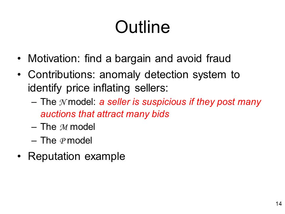 14 Outline Motivation: find a bargain and avoid fraud Contributions: anomaly detection system to identify price inflating sellers: –The N model: a seller is suspicious if they post many auctions that attract many bids –The M model –The P model Reputation example