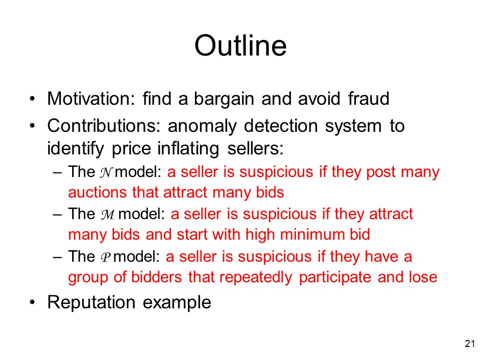 21 Outline Motivation: find a bargain and avoid fraud Contributions: anomaly detection system to identify price inflating sellers: –The N model: a seller is suspicious if they post many auctions that attract many bids –The M model: a seller is suspicious if they attract many bids and start with high minimum bid –The P model: a seller is suspicious if they have a group of bidders that repeatedly participate and lose Reputation example