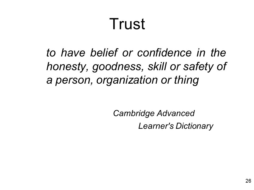 26 Trust to have belief or confidence in the honesty, goodness, skill or safety of a person, organization or thing Cambridge Advanced Learner s Dictionary