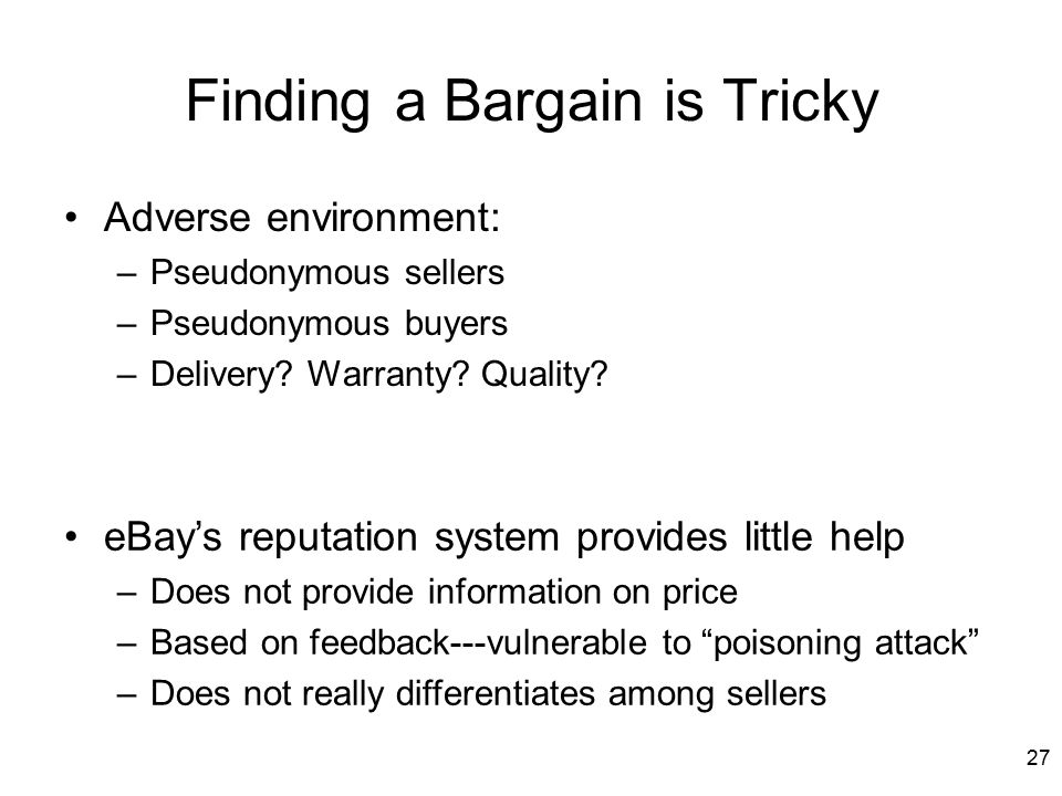 27 Finding a Bargain is Tricky Adverse environment: –Pseudonymous sellers –Pseudonymous buyers –Delivery.