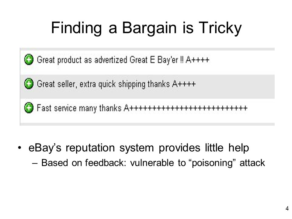 4 Finding a Bargain is Tricky eBay's reputation system provides little help –Based on feedback: vulnerable to poisoning attack