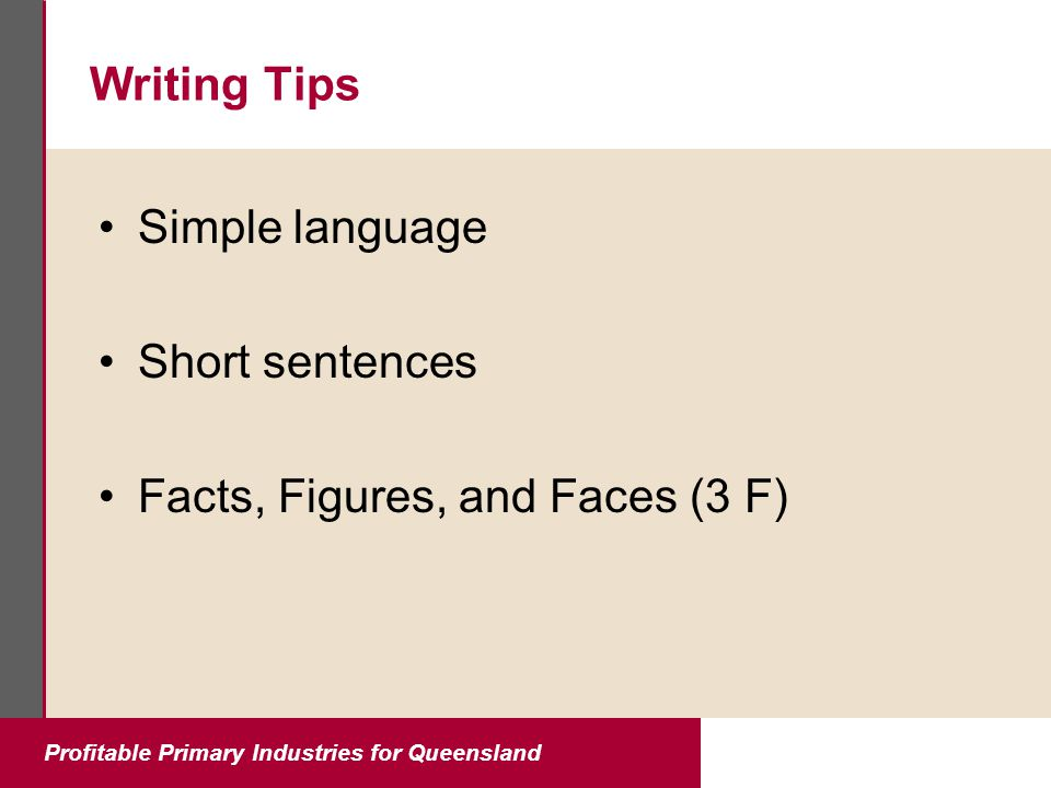 Profitable Primary Industries for Queensland Writing Tips Simple language Short sentences Facts, Figures, and Faces (3 F)