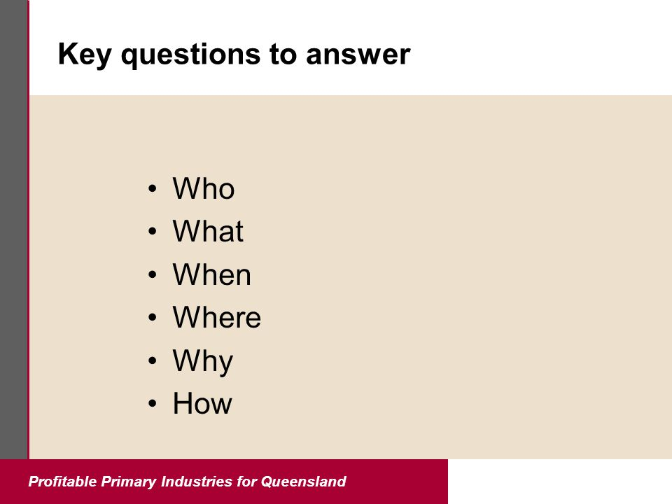 Profitable Primary Industries for Queensland Key questions to answer Who What When Where Why How